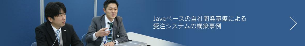 Javaベースの自社開発基盤による<br>受注システムの構築事例